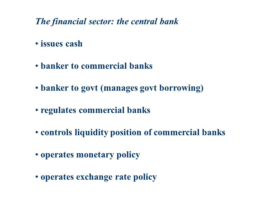 The financial sector: the central bank issues cash banker to commercial banks banker to govt (manages govt borrowing) regulates commercial banks controls liquidity position of commercial banks operates monetary policy operates exchange rate policy