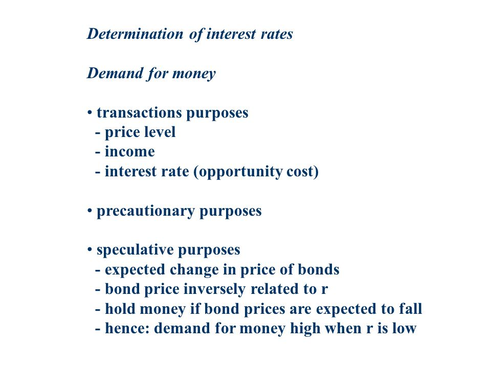 Determination of interest rates Demand for money transactions purposes - price level - income - interest rate (opportunity cost) precautionary purposes speculative purposes - expected change in price of bonds - bond price inversely related to r - hold money if bond prices are expected to fall - hence: demand for money high when r is low