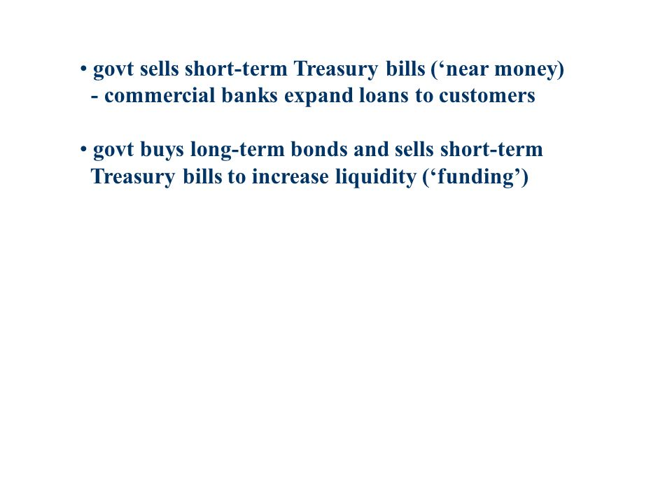govt sells short-term Treasury bills (near money) - commercial banks expand loans to customers govt buys long-term bonds and sells short-term Treasury bills to increase liquidity (funding)