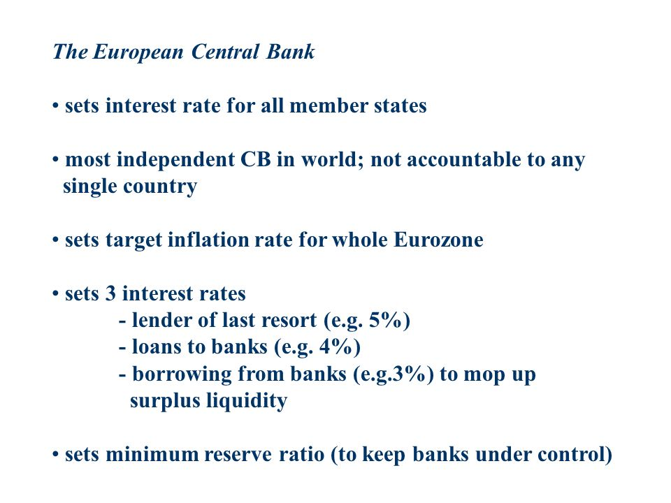 The European Central Bank sets interest rate for all member states most independent CB in world; not accountable to any single country sets target inflation rate for whole Eurozone sets 3 interest rates - lender of last resort (e.g.