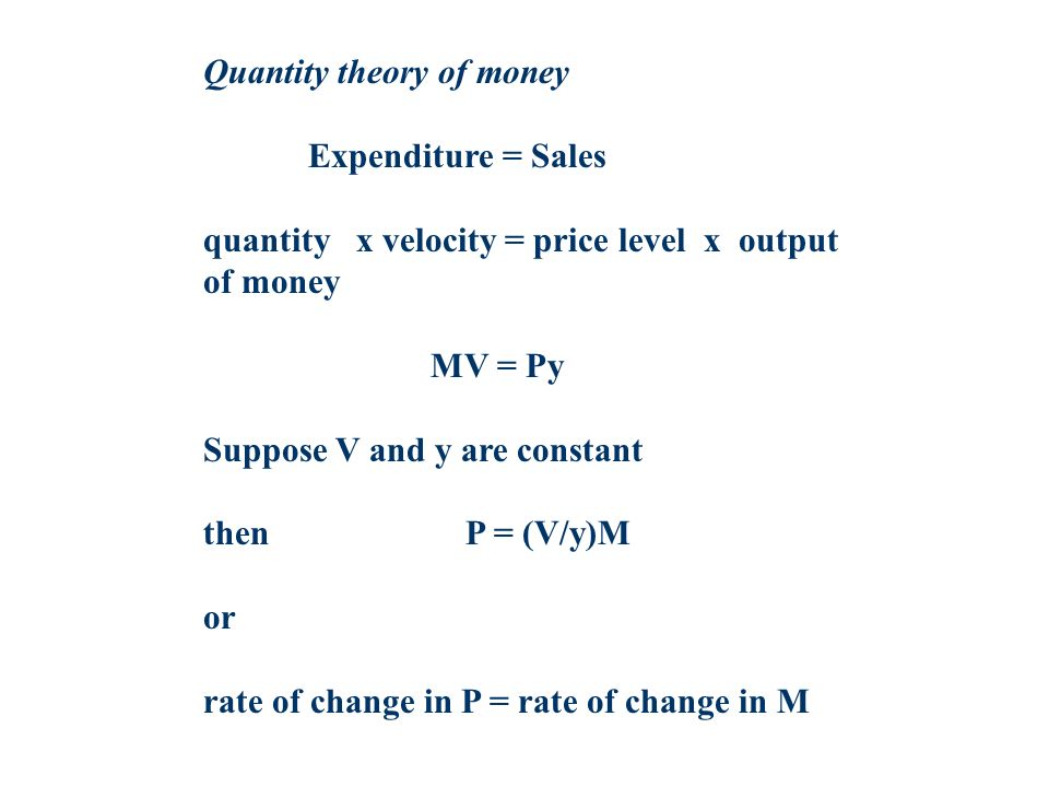 Quantity theory of money Expenditure = Sales quantity x velocity = price level x output of money MV = Py Suppose V and y are constant then P = (V/y)M or rate of change in P = rate of change in M