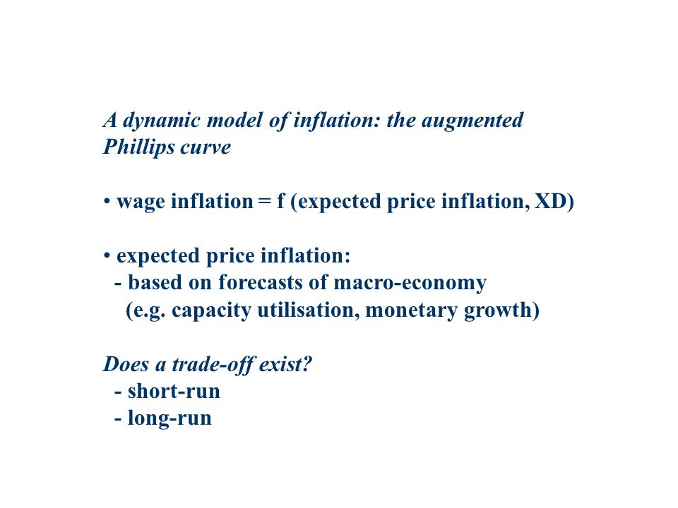 A dynamic model of inflation: the augmented Phillips curve wage inflation = f (expected price inflation, XD) expected price inflation: - based on forecasts of macro-economy (e.g.