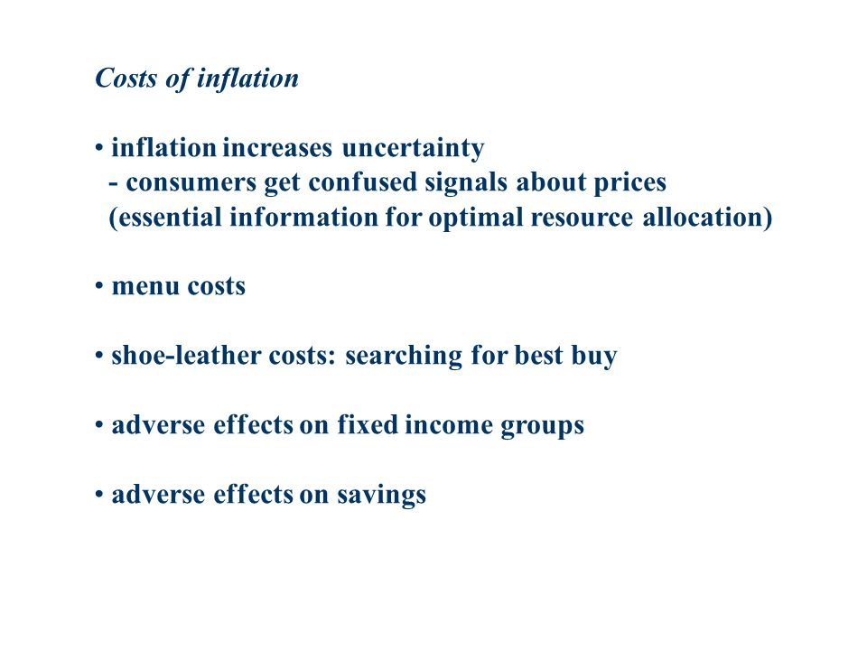 Costs of inflation inflation increases uncertainty - consumers get confused signals about prices (essential information for optimal resource allocation) menu costs shoe-leather costs: searching for best buy adverse effects on fixed income groups adverse effects on savings