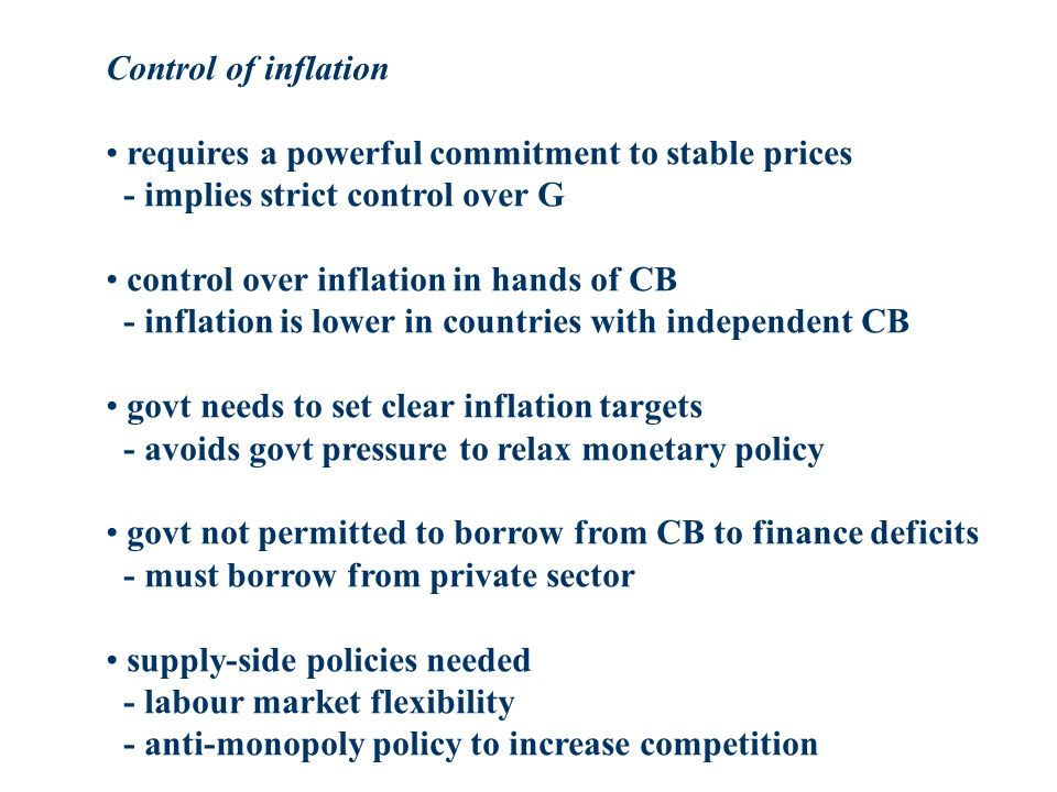 Control of inflation requires a powerful commitment to stable prices - implies strict control over G control over inflation in hands of CB - inflation is lower in countries with independent CB govt needs to set clear inflation targets - avoids govt pressure to relax monetary policy govt not permitted to borrow from CB to finance deficits - must borrow from private sector supply-side policies needed - labour market flexibility - anti-monopoly policy to increase competition