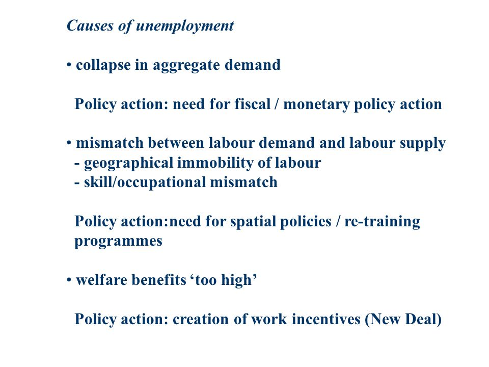 Causes of unemployment collapse in aggregate demand Policy action: need for fiscal / monetary policy action mismatch between labour demand and labour supply - geographical immobility of labour - skill/occupational mismatch Policy action:need for spatial policies / re-training programmes welfare benefits too high Policy action: creation of work incentives (New Deal)