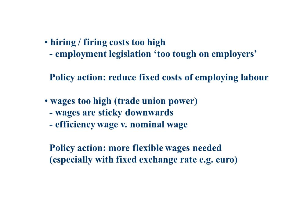 hiring / firing costs too high - employment legislation too tough on employers Policy action: reduce fixed costs of employing labour wages too high (trade union power) - wages are sticky downwards - efficiency wage v.