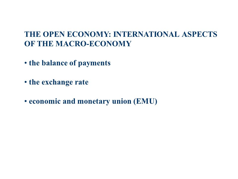 THE OPEN ECONOMY: INTERNATIONAL ASPECTS OF THE MACRO-ECONOMY the balance of payments the exchange rate economic and monetary union (EMU)