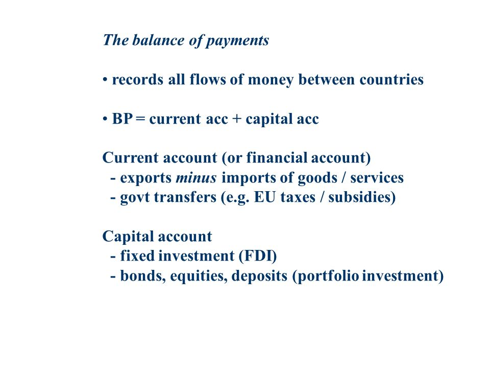 The balance of payments records all flows of money between countries BP = current acc + capital acc Current account (or financial account) - exports minus imports of goods / services - govt transfers (e.g.