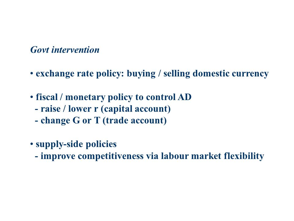 Govt intervention exchange rate policy: buying / selling domestic currency fiscal / monetary policy to control AD - raise / lower r (capital account) - change G or T (trade account) supply-side policies - improve competitiveness via labour market flexibility