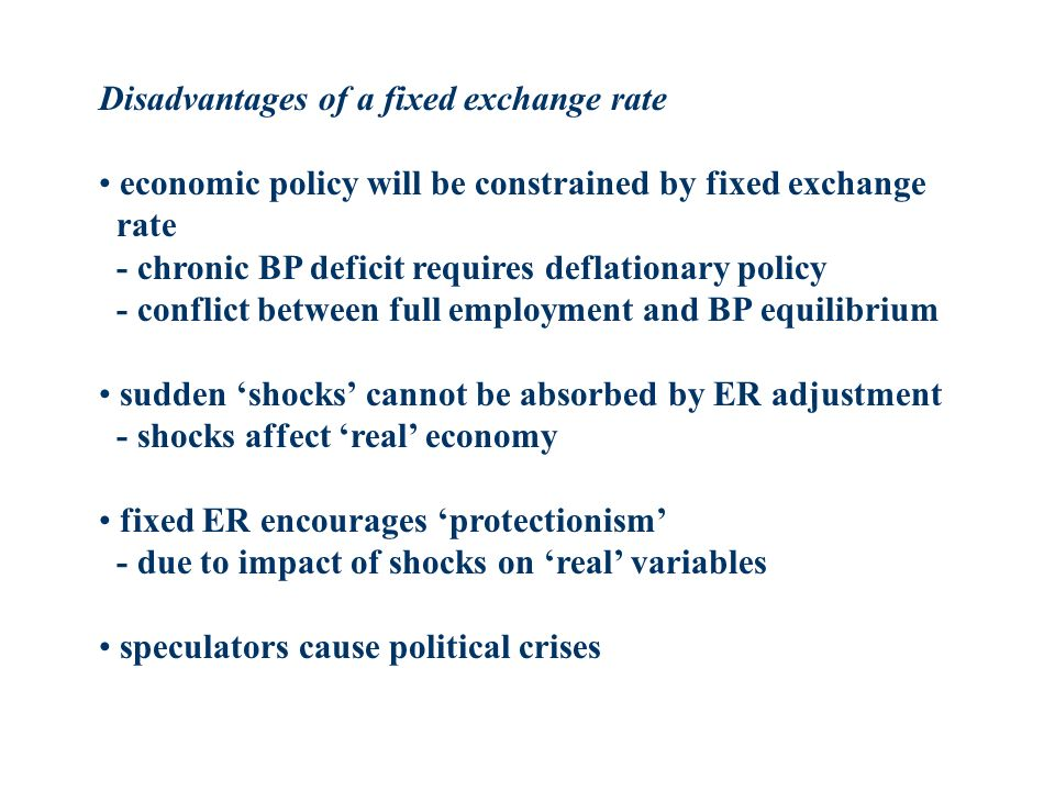 Disadvantages of a fixed exchange rate economic policy will be constrained by fixed exchange rate - chronic BP deficit requires deflationary policy - conflict between full employment and BP equilibrium sudden shocks cannot be absorbed by ER adjustment - shocks affect real economy fixed ER encourages protectionism - due to impact of shocks on real variables speculators cause political crises