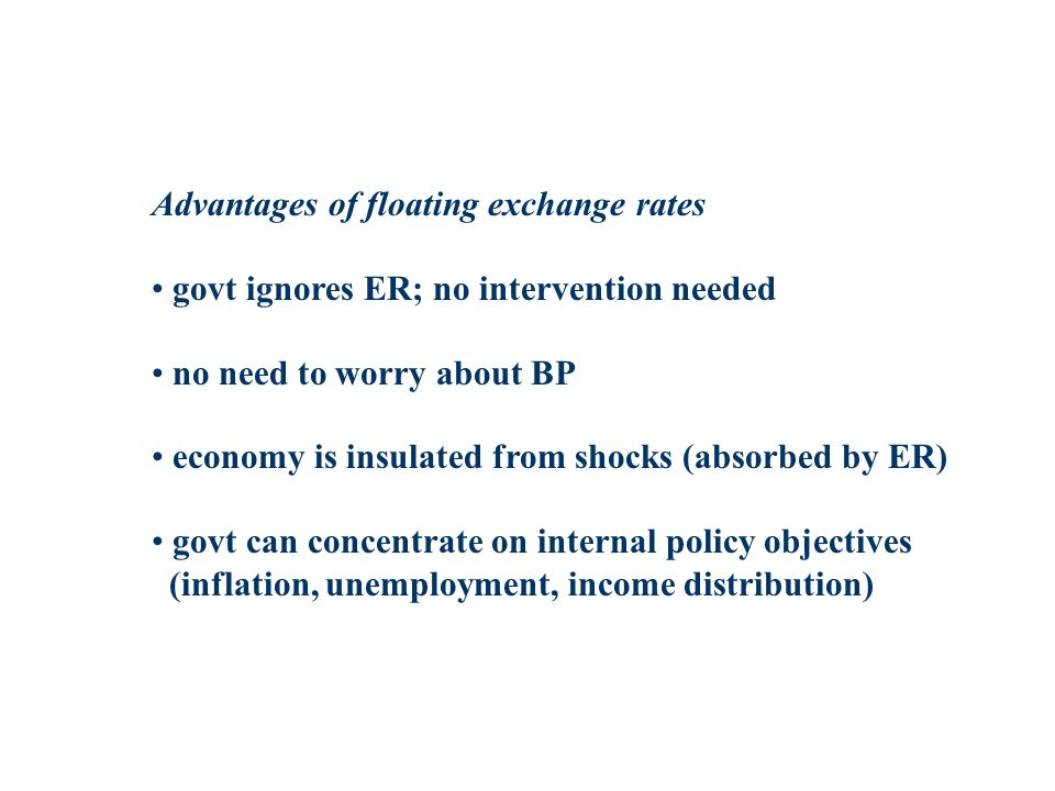 Advantages of floating exchange rates govt ignores ER; no intervention needed no need to worry about BP economy is insulated from shocks (absorbed by ER) govt can concentrate on internal policy objectives (inflation, unemployment, income distribution)