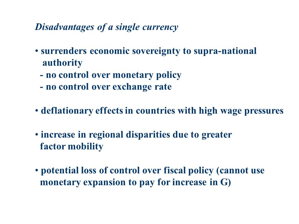 Disadvantages of a single currency surrenders economic sovereignty to supra-national authority - no control over monetary policy - no control over exchange rate deflationary effects in countries with high wage pressures increase in regional disparities due to greater factor mobility potential loss of control over fiscal policy (cannot use monetary expansion to pay for increase in G)