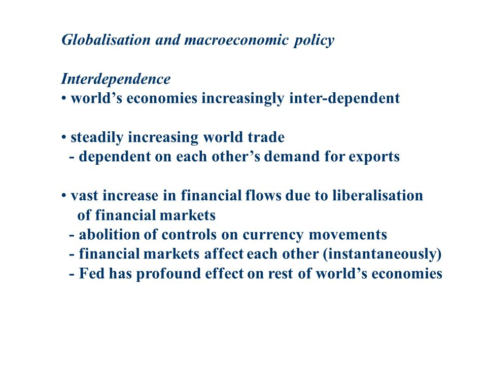 Globalisation and macroeconomic policy Interdependence worlds economies increasingly inter-dependent steadily increasing world trade - dependent on each others demand for exports vast increase in financial flows due to liberalisation of financial markets - abolition of controls on currency movements - financial markets affect each other (instantaneously) - Fed has profound effect on rest of worlds economies