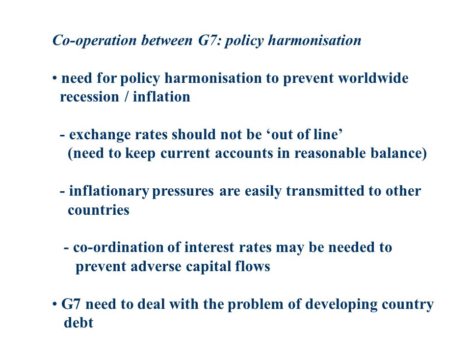 Co-operation between G7: policy harmonisation need for policy harmonisation to prevent worldwide recession / inflation - exchange rates should not be out of line (need to keep current accounts in reasonable balance) - inflationary pressures are easily transmitted to other countries - co-ordination of interest rates may be needed to prevent adverse capital flows G7 need to deal with the problem of developing country debt