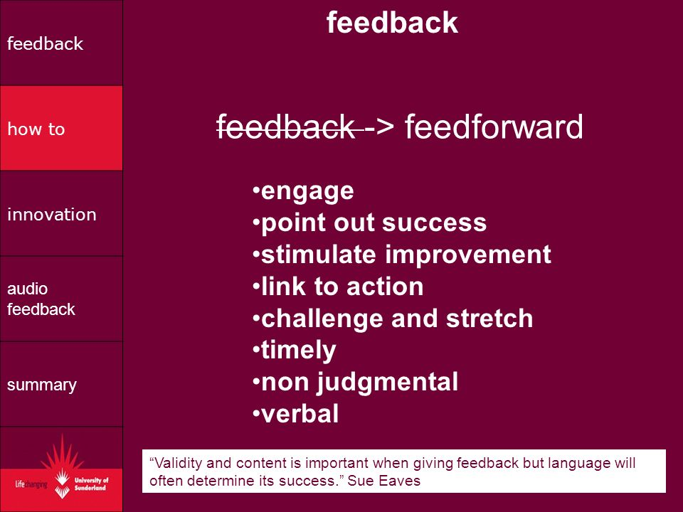 engage point out success stimulate improvement link to action challenge and stretch timely non judgmental verbal feedback feedback -> feedforward Validity and content is important when giving feedback but language will often determine its success.