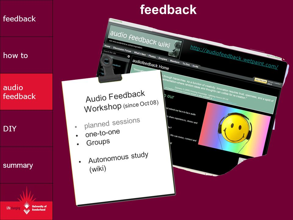 feedback how to audio feedback DIY summary Audio Feedback Workshop (since Oct 08) planned sessions one-to-one Groups Autonomous study (wiki) http://audiofeedback.wetpaint.com/