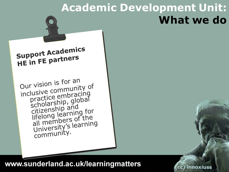 Academic Development Unit: What we do Support Academics HE in FE partners Our vision is for an inclusive community of practice embracing scholarship, global citizenship and lifelong learning for all members of the Universitys learning community.