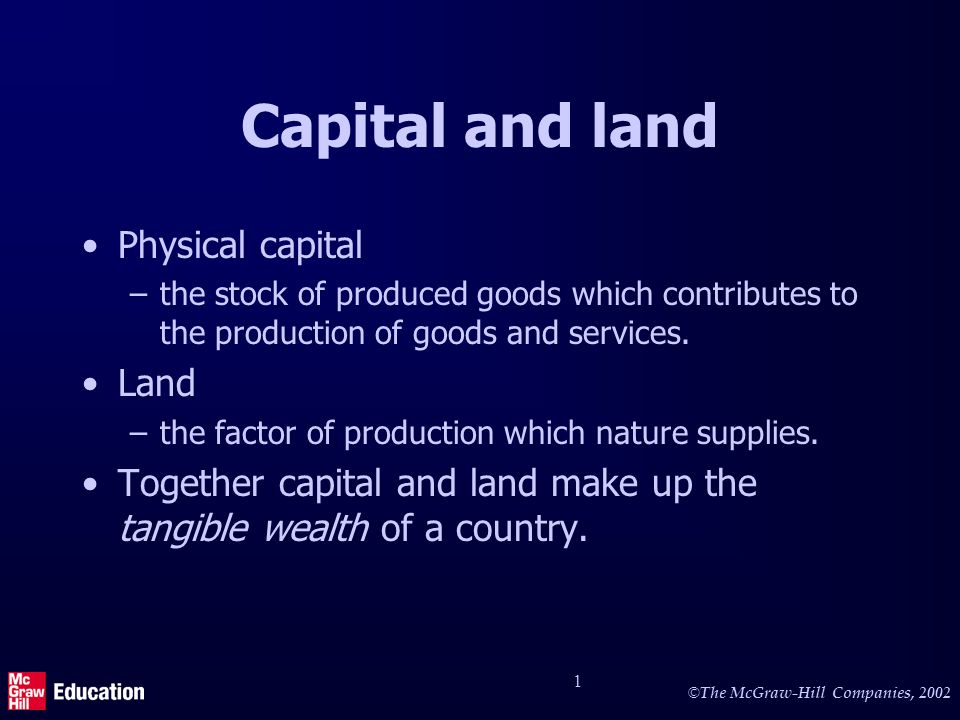 © The McGraw-Hill Companies, 2002 1 Capital and land Physical capital –the stock of produced goods which contributes to the production of goods and services.