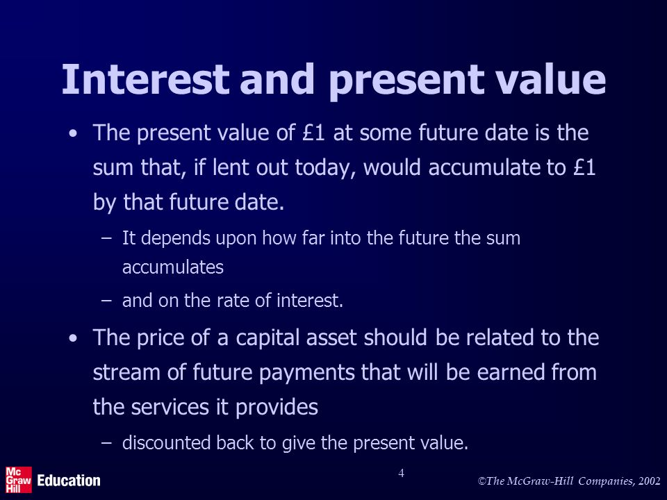 © The McGraw-Hill Companies, 2002 4 Interest and present value The present value of £1 at some future date is the sum that, if lent out today, would accumulate to £1 by that future date.