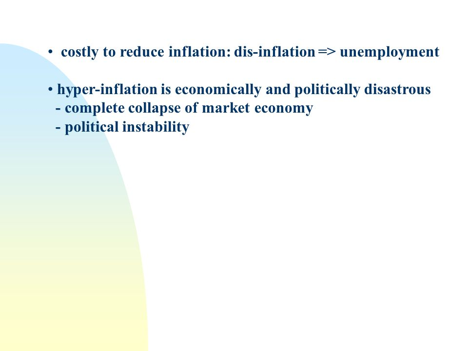 costly to reduce inflation: dis-inflation => unemployment hyper-inflation is economically and politically disastrous - complete collapse of market economy - political instability