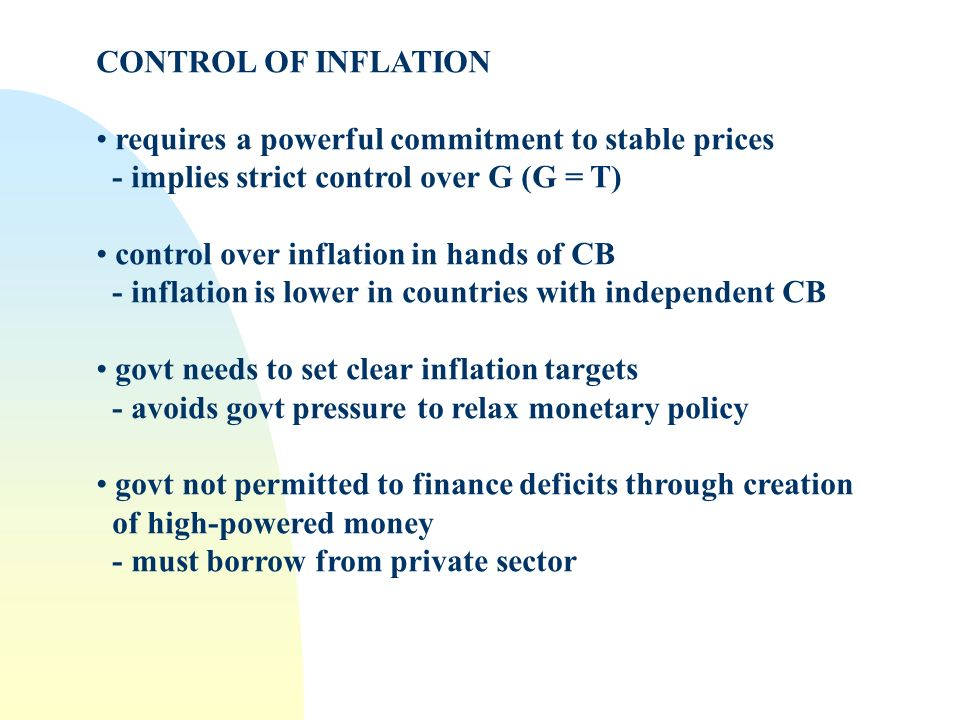 CONTROL OF INFLATION requires a powerful commitment to stable prices - implies strict control over G (G = T) control over inflation in hands of CB - inflation is lower in countries with independent CB govt needs to set clear inflation targets - avoids govt pressure to relax monetary policy govt not permitted to finance deficits through creation of high-powered money - must borrow from private sector