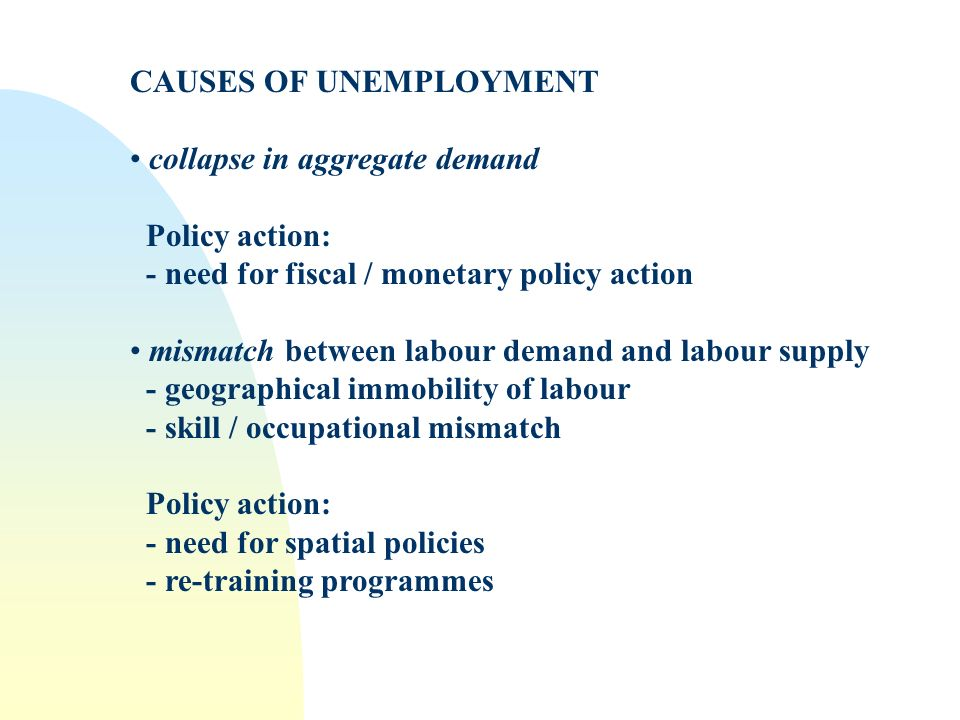 CAUSES OF UNEMPLOYMENT collapse in aggregate demand Policy action: - need for fiscal / monetary policy action mismatch between labour demand and labour supply - geographical immobility of labour - skill / occupational mismatch Policy action: - need for spatial policies - re-training programmes