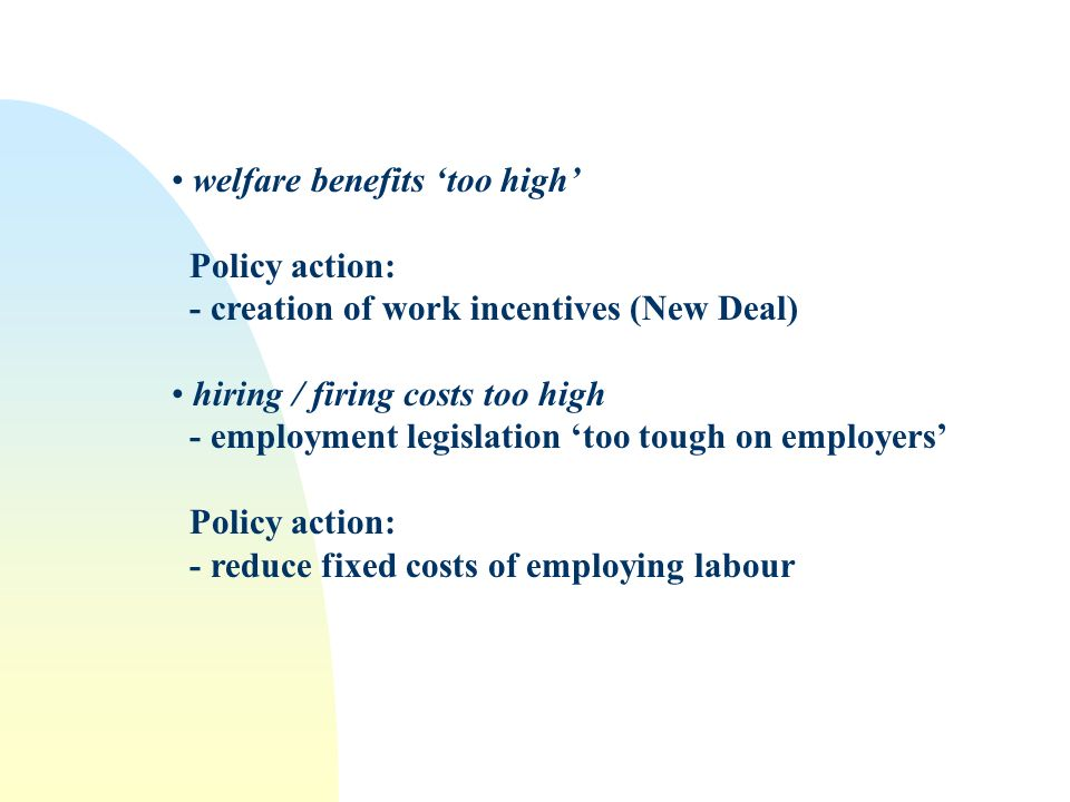 welfare benefits too high Policy action: - creation of work incentives (New Deal) hiring / firing costs too high - employment legislation too tough on employers Policy action: - reduce fixed costs of employing labour