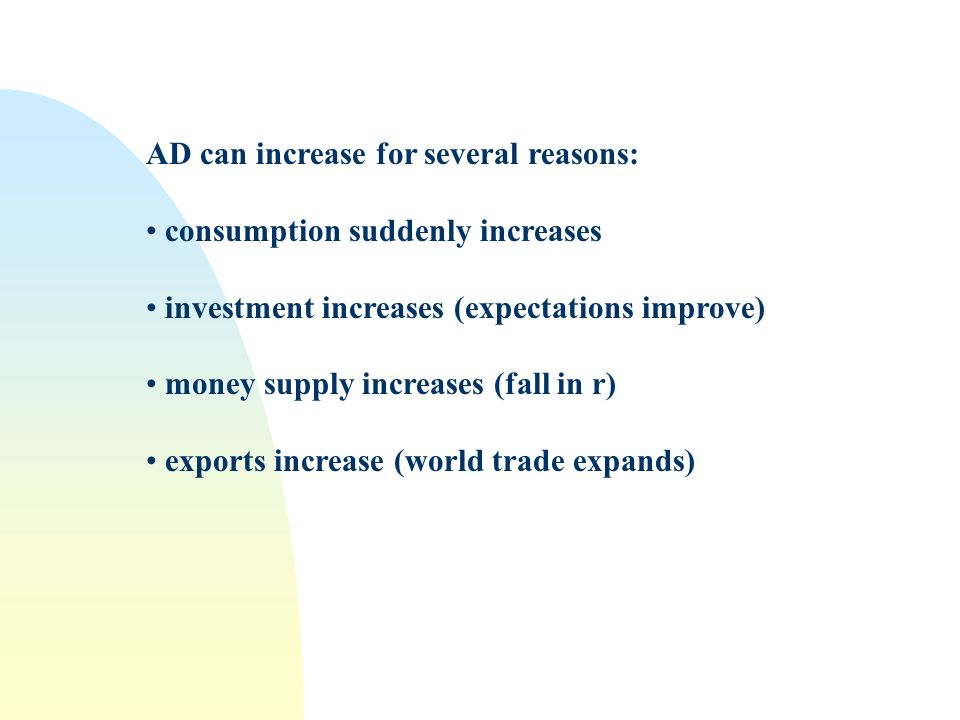 AD can increase for several reasons: consumption suddenly increases investment increases (expectations improve) money supply increases (fall in r) exports increase (world trade expands)