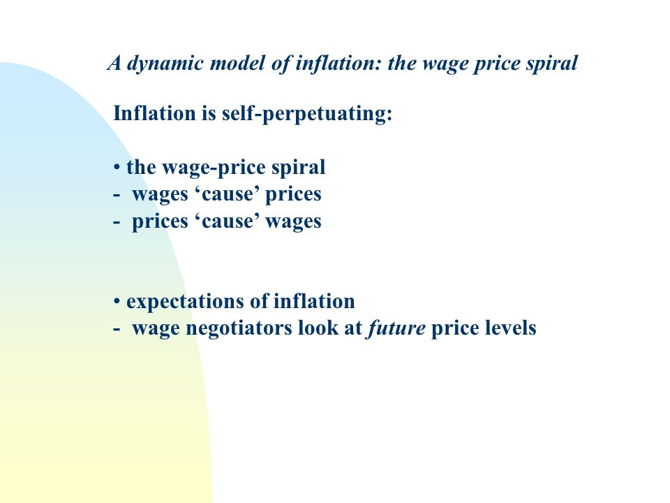 Inflation is self-perpetuating: the wage-price spiral - wages cause prices - prices cause wages expectations of inflation - wage negotiators look at future price levels A dynamic model of inflation: the wage price spiral