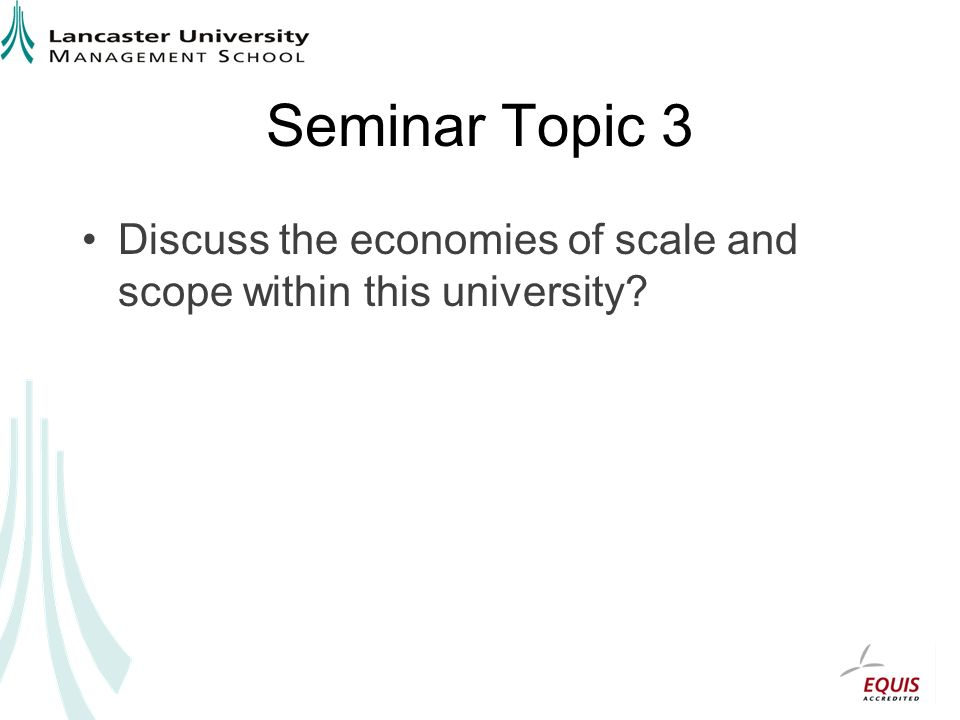 Seminar Topic 3 Discuss the economies of scale and scope within this university
