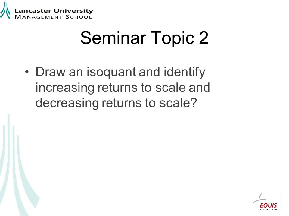 Seminar Topic 2 Draw an isoquant and identify increasing returns to scale and decreasing returns to scale