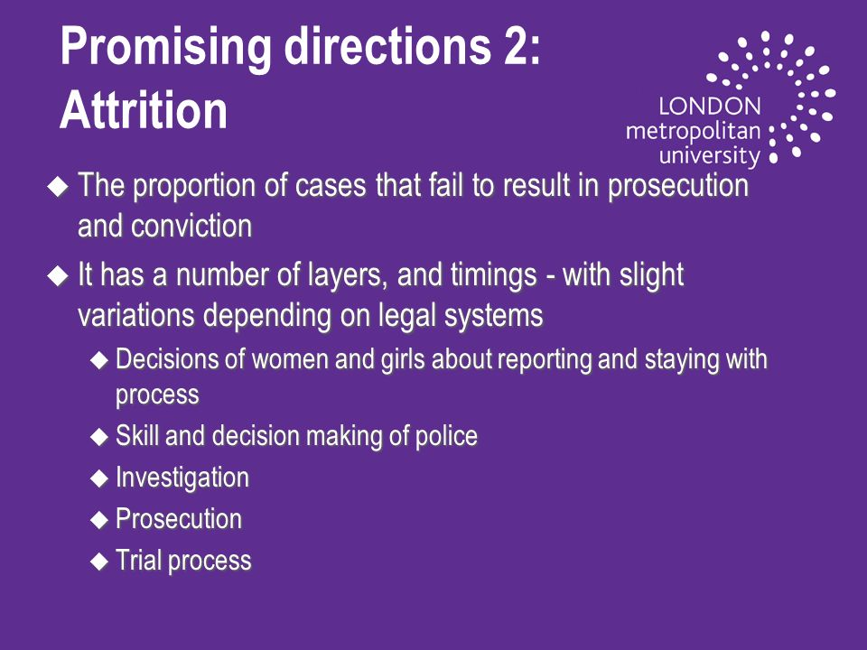 Promising directions 2: Attrition u The proportion of cases that fail to result in prosecution and conviction u It has a number of layers, and timings - with slight variations depending on legal systems u Decisions of women and girls about reporting and staying with process u Skill and decision making of police u Investigation u Prosecution u Trial process