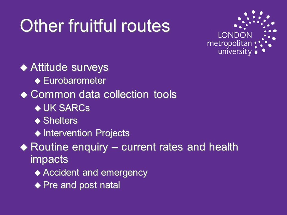 Other fruitful routes u Attitude surveys u Eurobarometer u Common data collection tools u UK SARCs u Shelters u Intervention Projects u Routine enquiry – current rates and health impacts u Accident and emergency u Pre and post natal