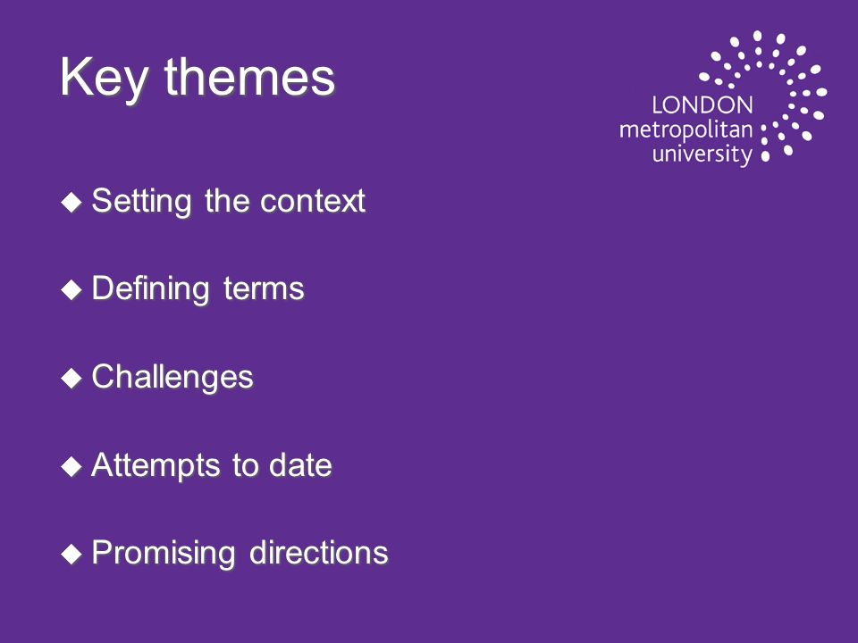 Key themes u Setting the context u Defining terms u Challenges u Attempts to date u Promising directions