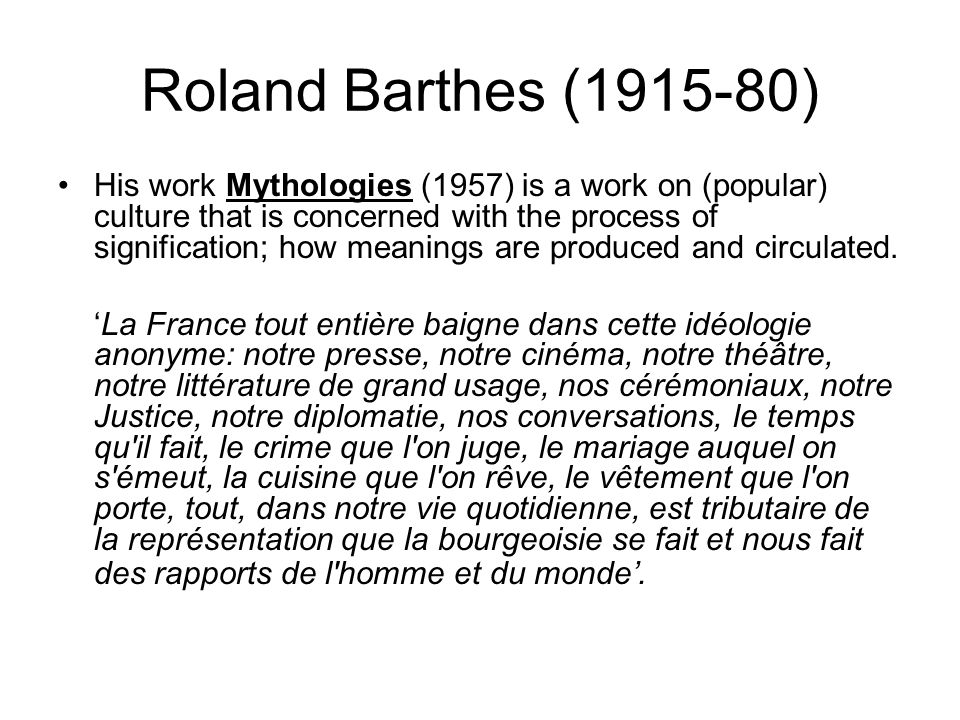 Roland Barthes (1915-80) His work Mythologies (1957) is a work on (popular) culture that is concerned with the process of signification; how meanings are produced and circulated.