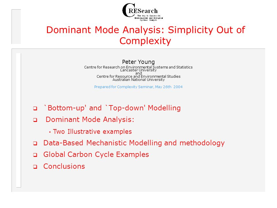 `Bottom-up and `Top-down Modelling Dominant Mode Analysis: Data-Based Mechanistic Modelling and methodology Global Carbon Cycle Examples Conclusions Dominant Mode Analysis: Simplicity Out of Complexity Peter Young Centre for Research on Environmental Systems and Statistics Lancaster University and Centre for Resource and Environmental Studies Australian National University Prepared for Complexity Seminar, May 26th 2004 Two Illustrative examples