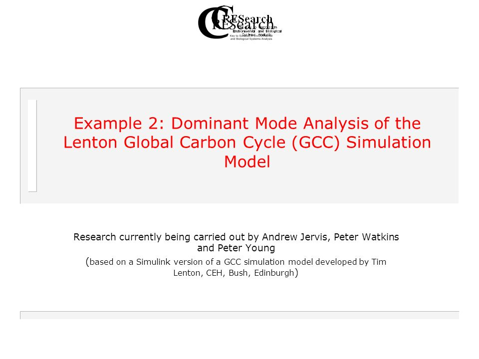 Example 2: Dominant Mode Analysis of the Lenton Global Carbon Cycle (GCC) Simulation Model Research currently being carried out by Andrew Jervis, Peter Watkins and Peter Young ( based on a Simulink version of a GCC simulation model developed by Tim Lenton, CEH, Bush, Edinburgh )