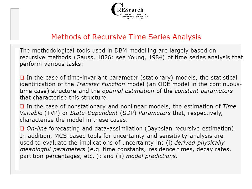 Methods of Recursive Time Series Analysis The methodological tools used in DBM modelling are largely based on recursive methods (Gauss, 1826: see Young, 1984) of time series analysis that perform various tasks: In the case of time-invariant parameter (stationary) models, the statistical identification of the Transfer Function model (an ODE model in the continuous- time case) structure and the optimal estimation of the constant parameters that characterise this structure.