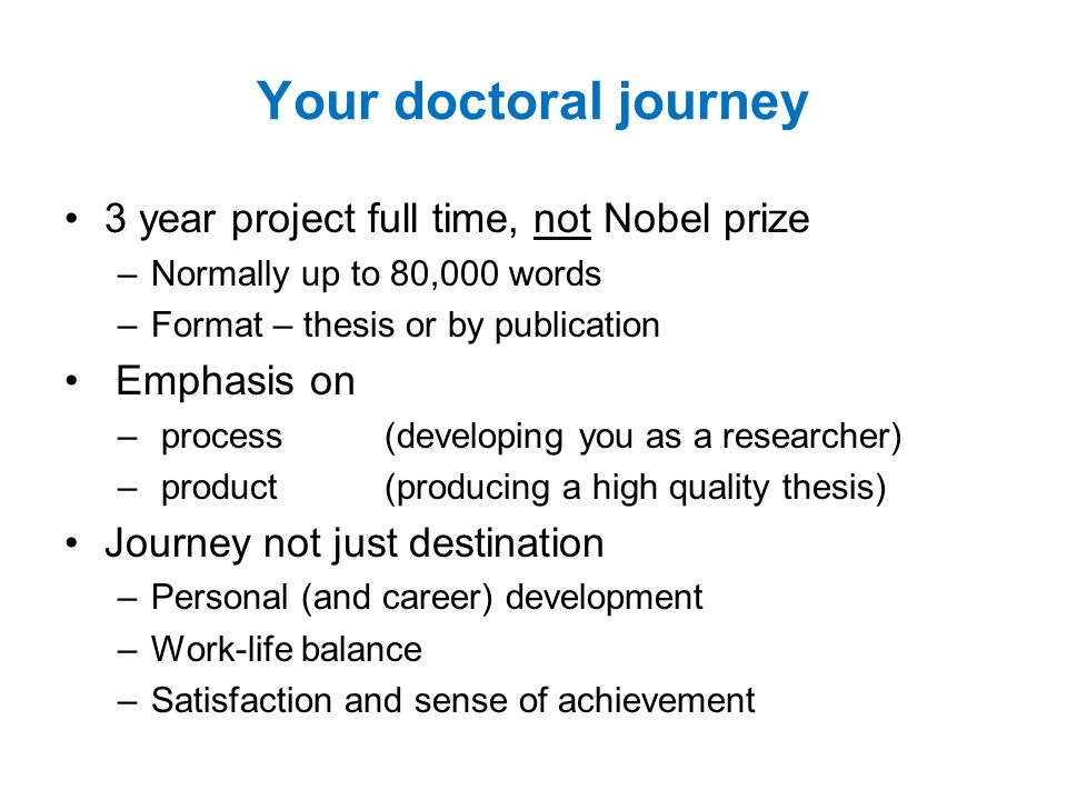 3 year project full time, not Nobel prize –Normally up to 80,000 words –Format – thesis or by publication Emphasis on – process(developing you as a researcher) – product(producing a high quality thesis) Journey not just destination –Personal (and career) development –Work-life balance –Satisfaction and sense of achievement Your doctoral journey