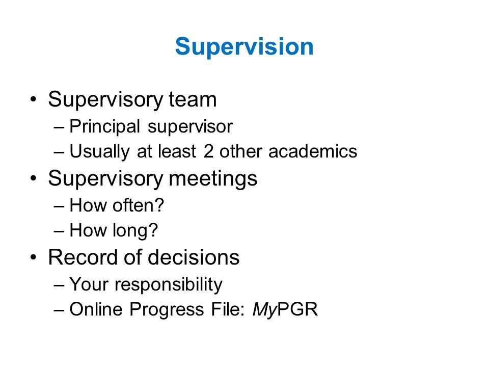Supervision Supervisory team –Principal supervisor –Usually at least 2 other academics Supervisory meetings –How often.