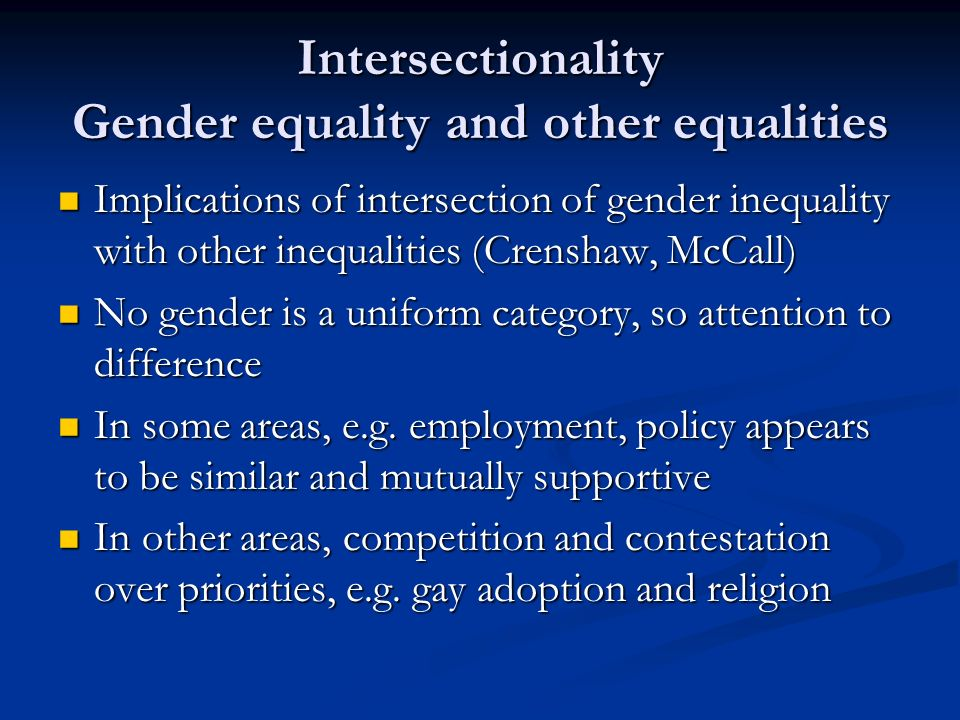 Intersectionality Gender equality and other equalities Implications of intersection of gender inequality with other inequalities (Crenshaw, McCall) Implications of intersection of gender inequality with other inequalities (Crenshaw, McCall) No gender is a uniform category, so attention to difference No gender is a uniform category, so attention to difference In some areas, e.g.
