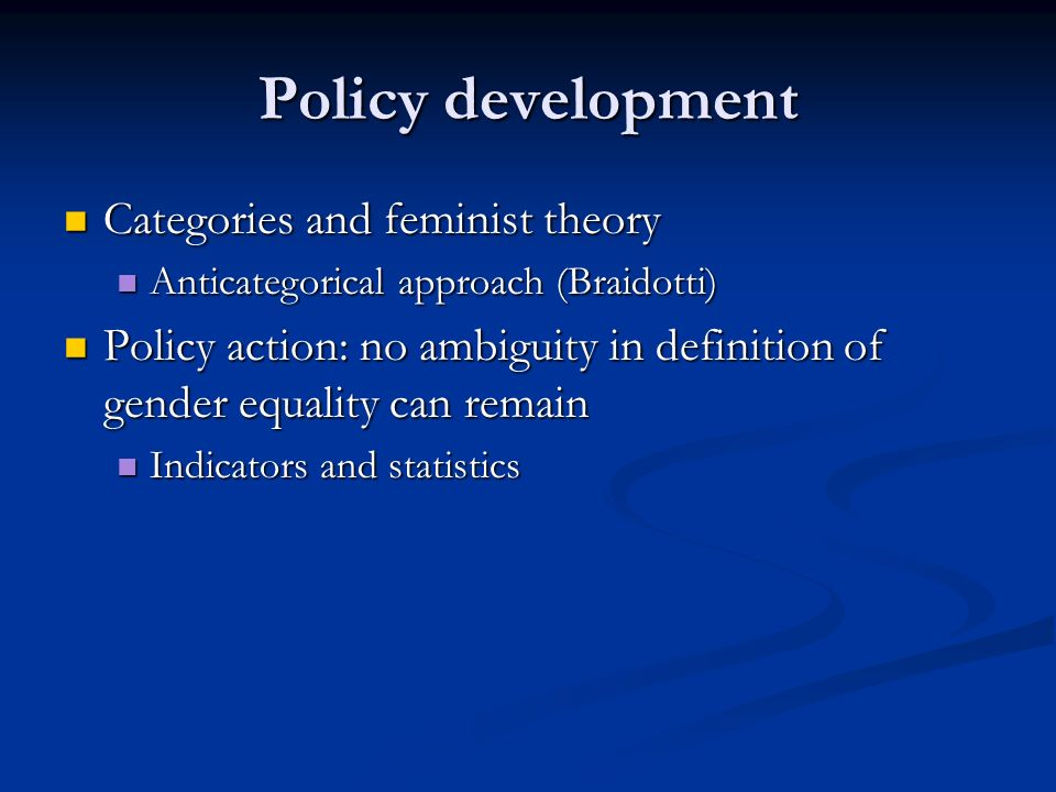 Policy development Categories and feminist theory Categories and feminist theory Anticategorical approach (Braidotti) Anticategorical approach (Braidotti) Policy action: no ambiguity in definition of gender equality can remain Policy action: no ambiguity in definition of gender equality can remain Indicators and statistics Indicators and statistics