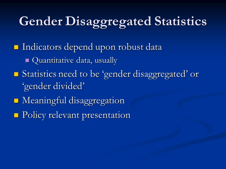 Gender Disaggregated Statistics Indicators depend upon robust data Indicators depend upon robust data Quantitative data, usually Quantitative data, usually Statistics need to be gender disaggregated or gender divided Statistics need to be gender disaggregated or gender divided Meaningful disaggregation Meaningful disaggregation Policy relevant presentation Policy relevant presentation