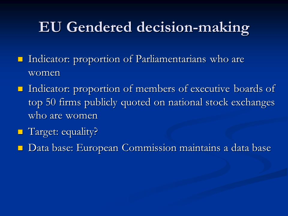 EU Gendered decision-making Indicator: proportion of Parliamentarians who are women Indicator: proportion of Parliamentarians who are women Indicator: proportion of members of executive boards of top 50 firms publicly quoted on national stock exchanges who are women Indicator: proportion of members of executive boards of top 50 firms publicly quoted on national stock exchanges who are women Target: equality.