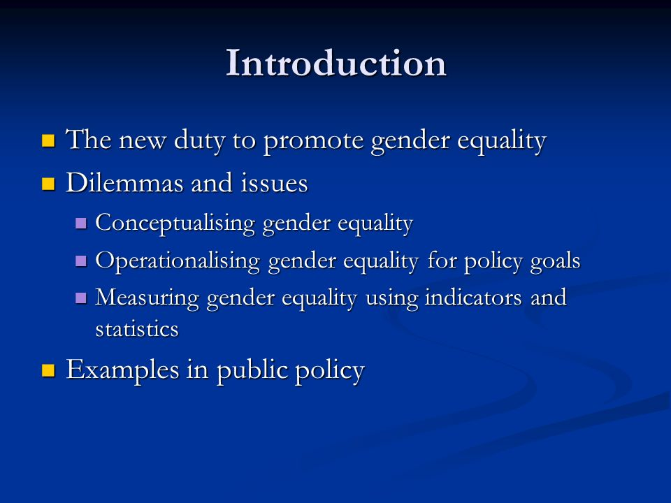Introduction The new duty to promote gender equality The new duty to promote gender equality Dilemmas and issues Dilemmas and issues Conceptualising gender equality Conceptualising gender equality Operationalising gender equality for policy goals Operationalising gender equality for policy goals Measuring gender equality using indicators and statistics Measuring gender equality using indicators and statistics Examples in public policy Examples in public policy