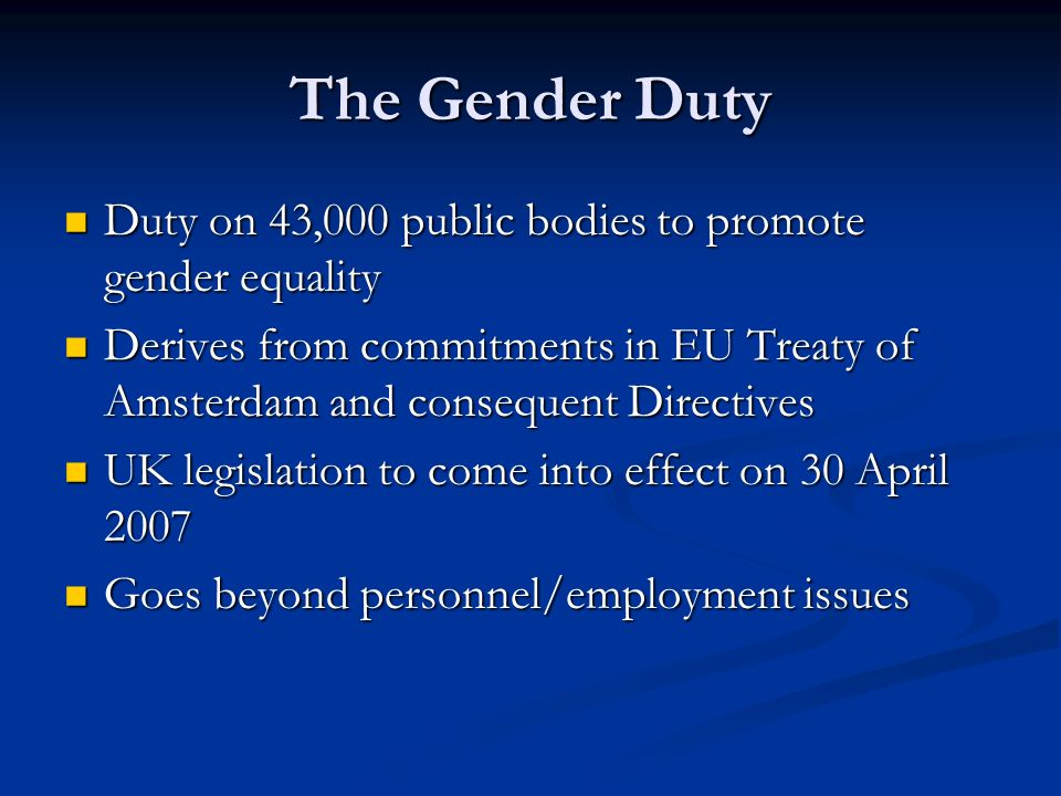 The Gender Duty Duty on 43,000 public bodies to promote gender equality Duty on 43,000 public bodies to promote gender equality Derives from commitments in EU Treaty of Amsterdam and consequent Directives Derives from commitments in EU Treaty of Amsterdam and consequent Directives UK legislation to come into effect on 30 April 2007 UK legislation to come into effect on 30 April 2007 Goes beyond personnel/employment issues Goes beyond personnel/employment issues