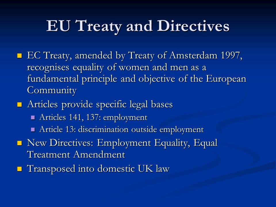 EU Treaty and Directives EC Treaty, amended by Treaty of Amsterdam 1997, recognises equality of women and men as a fundamental principle and objective of the European Community EC Treaty, amended by Treaty of Amsterdam 1997, recognises equality of women and men as a fundamental principle and objective of the European Community Articles provide specific legal bases Articles provide specific legal bases Articles 141, 137: employment Articles 141, 137: employment Article 13: discrimination outside employment Article 13: discrimination outside employment New Directives: Employment Equality, Equal Treatment Amendment New Directives: Employment Equality, Equal Treatment Amendment Transposed into domestic UK law Transposed into domestic UK law