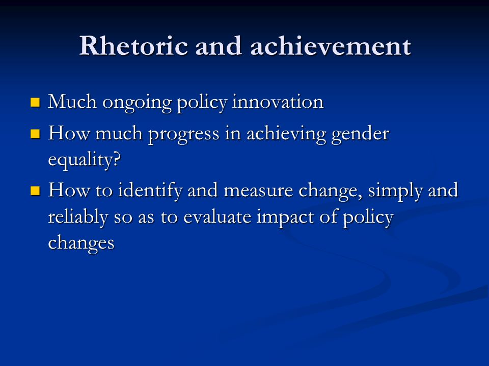 Rhetoric and achievement Much ongoing policy innovation Much ongoing policy innovation How much progress in achieving gender equality.