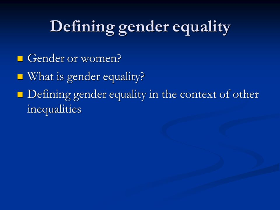 Defining gender equality Gender or women. Gender or women.
