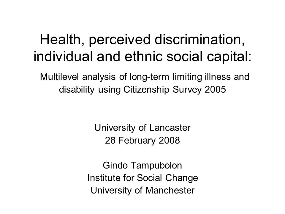 Health, perceived discrimination, individual and ethnic social capital: Multilevel analysis of long-term limiting illness and disability using Citizenship Survey 2005 University of Lancaster 28 February 2008 Gindo Tampubolon Institute for Social Change University of Manchester